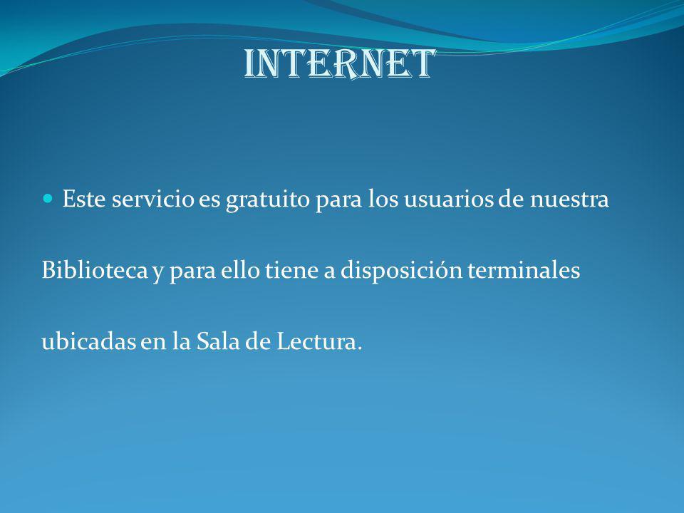 Internet Este servicio es gratuito para los usuarios de nuestra Biblioteca y para ello tiene a disposición terminales ubicadas en la Sala de Lectura.