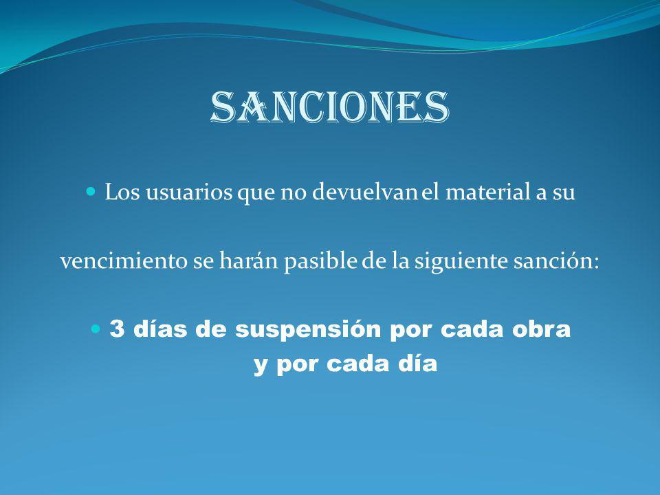 SANCIONES Los usuarios que no devuelvan el material a su vencimiento se harán pasible de la siguiente sanción: 3 días de suspensión por cada obra y po