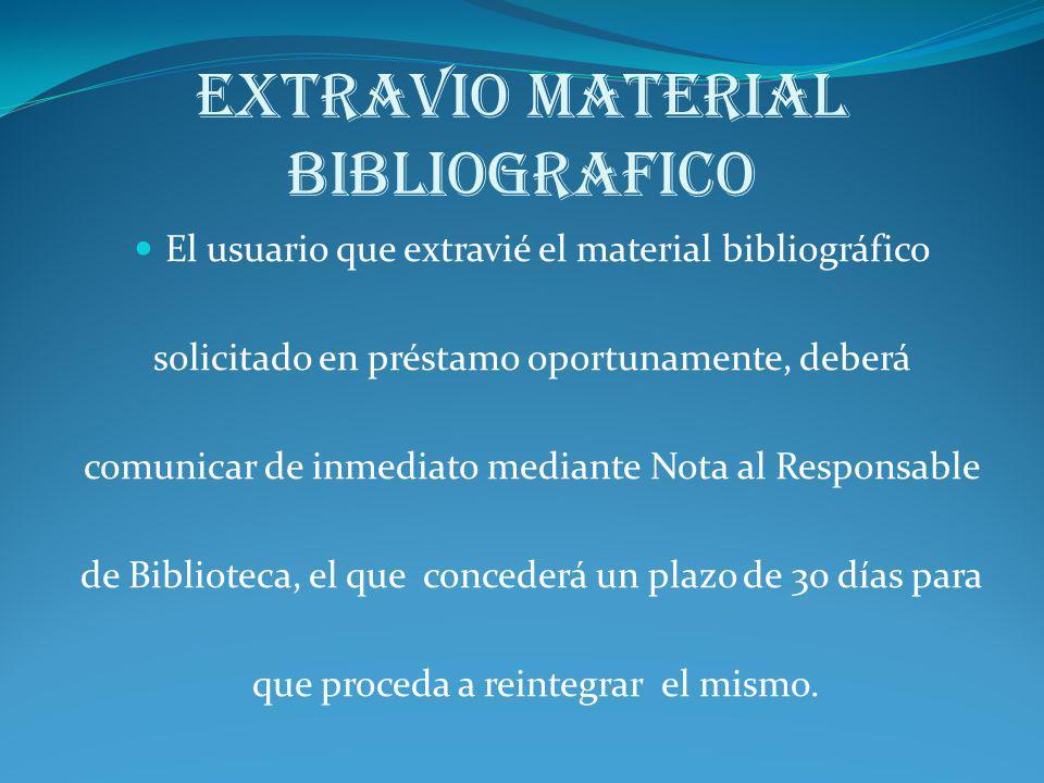 EXTRAVIO MATERIAL BIBLIOGRAFICO El usuario que extravié el material bibliográfico solicitado en préstamo oportunamente, deberá comunicar de inmediato