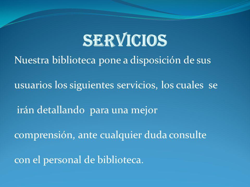SERVICIOS Nuestra biblioteca pone a disposición de sus usuarios los siguientes servicios, los cuales se irán detallando para una mejor comprensión, an