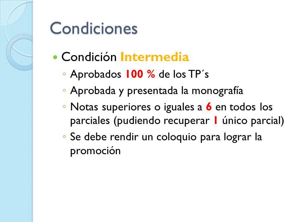 Condiciones Condición Intermedia Aprobados 100 % de los TP´s Aprobada y presentada la monografía Notas superiores o iguales a 6 en todos los parciales
