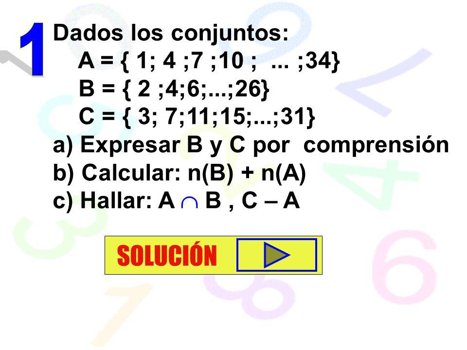 Dados los conjuntos: A = { 1; 4 ;7 ;10 ;... ;34} B = { 2 ;4;6;...;26} C = { 3; 7;11;15;...;31} a) Expresar B y C por comprensión b) Calcular: n(B) + n