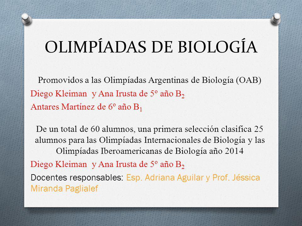 OLIMPÍADAS DE BIOLOGÍA Promovidos a las Olimpíadas Argentinas de Biología (OAB) Diego Kleiman y Ana Irusta de 5º año B 2 Antares Martínez de 6º año B 1 De un total de 60 alumnos, una primera selección clasifica 25 alumnos para las Olimpíadas Internacionales de Biología y las Olimpíadas Iberoamericanas de Biología año 2014 Diego Kleiman y Ana Irusta de 5º año B 2 Docentes responsables: Esp.