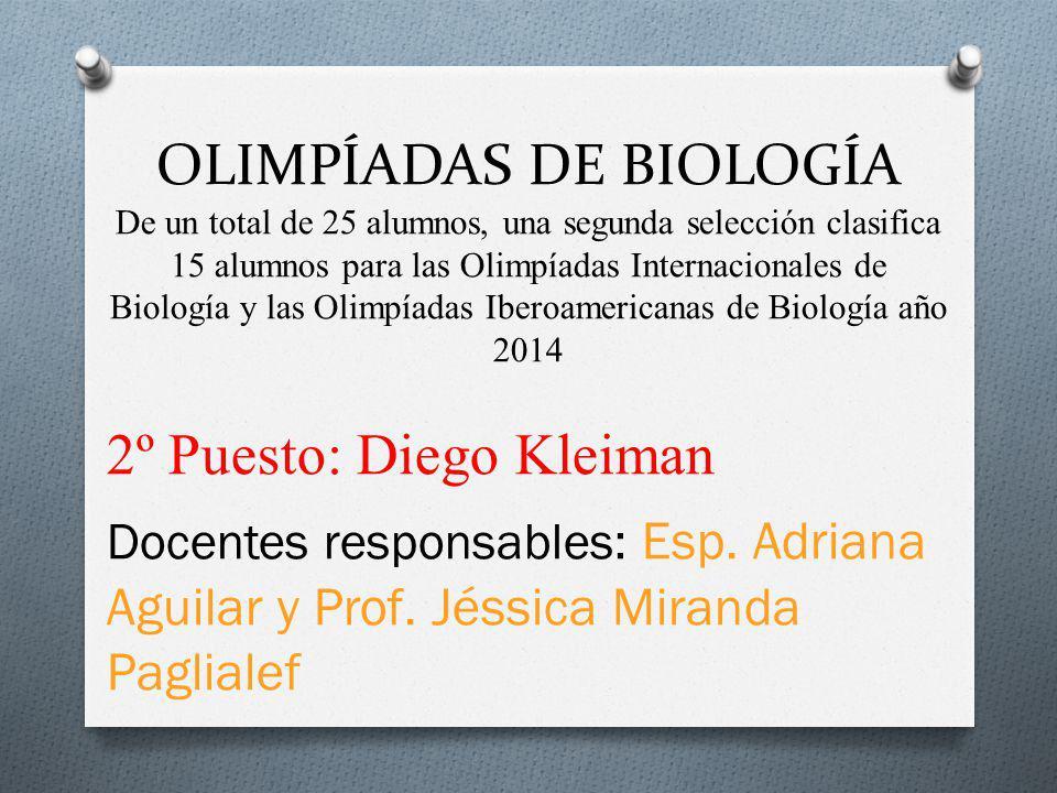 OLIMPÍADAS DE BIOLOGÍA De un total de 25 alumnos, una segunda selección clasifica 15 alumnos para las Olimpíadas Internacionales de Biología y las Olimpíadas Iberoamericanas de Biología año 2014 2º Puesto: Diego Kleiman Docentes responsables: Esp.