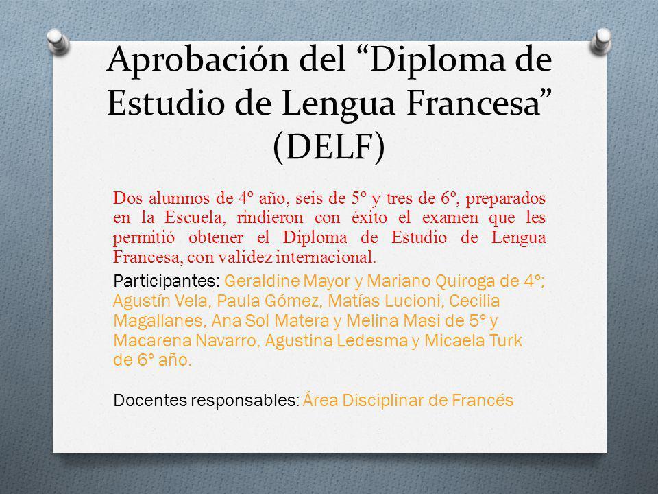 Aprobación del Diploma de Estudio de Lengua Francesa (DELF) Dos alumnos de 4º año, seis de 5º y tres de 6º, preparados en la Escuela, rindieron con éxito el examen que les permitió obtener el Diploma de Estudio de Lengua Francesa, con validez internacional.