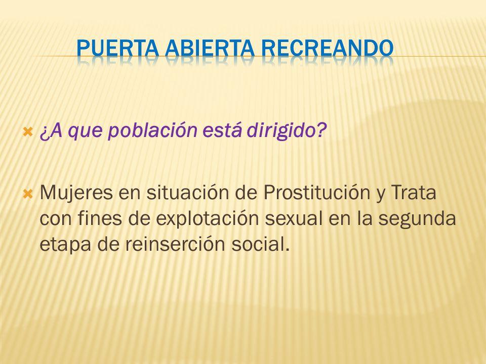 ¿A que población está dirigido? Mujeres en situación de Prostitución y Trata con fines de explotación sexual en la segunda etapa de reinserción social