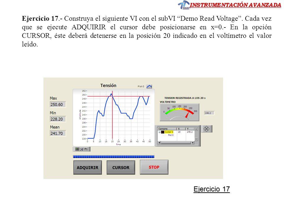 INSTRUMENTACIÓN AVANZADA Ejercicio 17.- Construya el siguiente VI con el subVI Demo Read Voltage. Cada vez que se ejecute ADQUIRIR el cursor debe posi