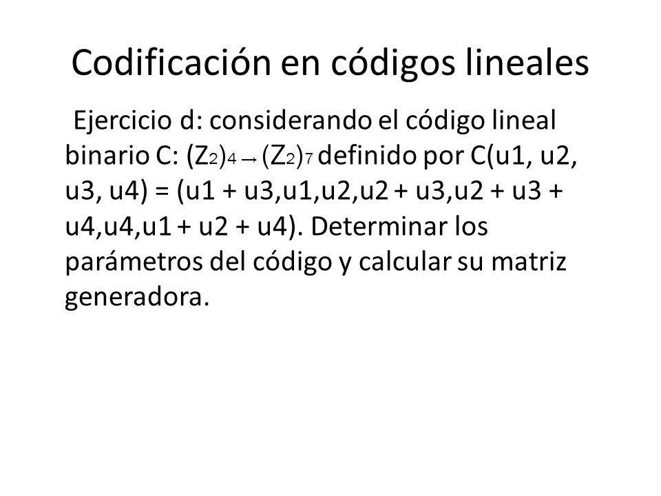 Codificación en códigos lineales Ejercicio d: considerando el código lineal binario C: (Z 2 ) 4 (Z 2 ) 7 definido por C(u1, u2, u3, u4) = (u1 + u3,u1,