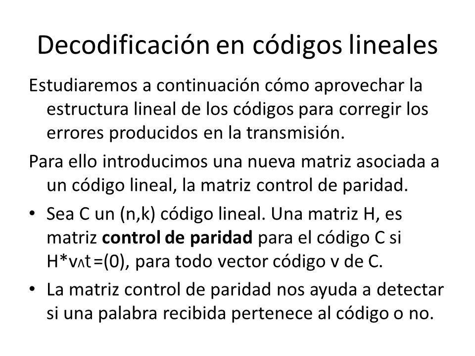 Decodificación en códigos lineales Estudiaremos a continuación cómo aprovechar la estructura lineal de los códigos para corregir los errores producido
