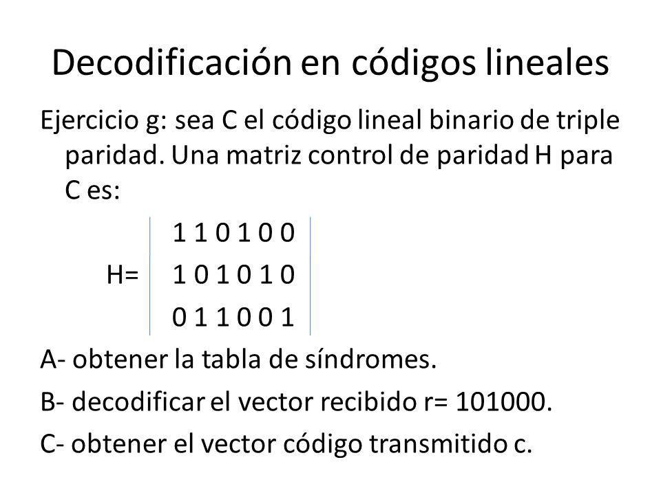 Decodificación en códigos lineales Ejercicio g: sea C el código lineal binario de triple paridad. Una matriz control de paridad H para C es: 1 1 0 1 0