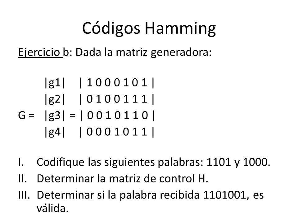 Códigos Hamming Ejercicio b: Dada la matriz generadora: |g1| | 1 0 0 0 1 0 1 | |g2| | 0 1 0 0 1 1 1 | G = |g3| = | 0 0 1 0 1 1 0 | |g4| | 0 0 0 1 0 1