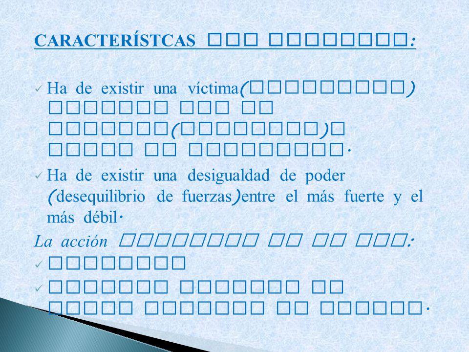 CARACTERÍSTCAS DEL BULLYING : Ha de existir una víctima ( indefensa ) atacada por un agresor ( abusador ) o grupo de agresores. Ha de existir una desi