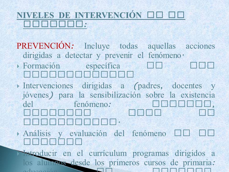NIVELES DE INTERVENCI Ó N EN LA ESCUELA : PREVENCI Ó N : Incluye todas aquellas acciones dirigidas a detectar y prevenir el fenómeno. Formación especí
