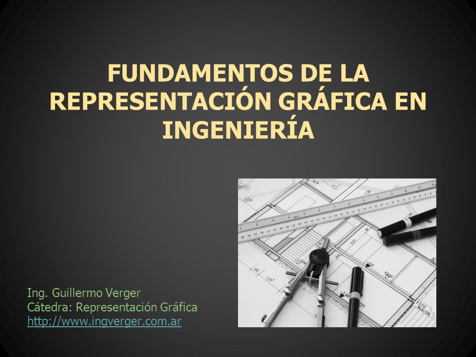 FUNDAMENTOS DE LA REPRESENTACIÓN GRÁFICA EN INGENIERÍA Ing. Guillermo Verger Cátedra: Representación Gráfica http://www.ingverger.com.ar