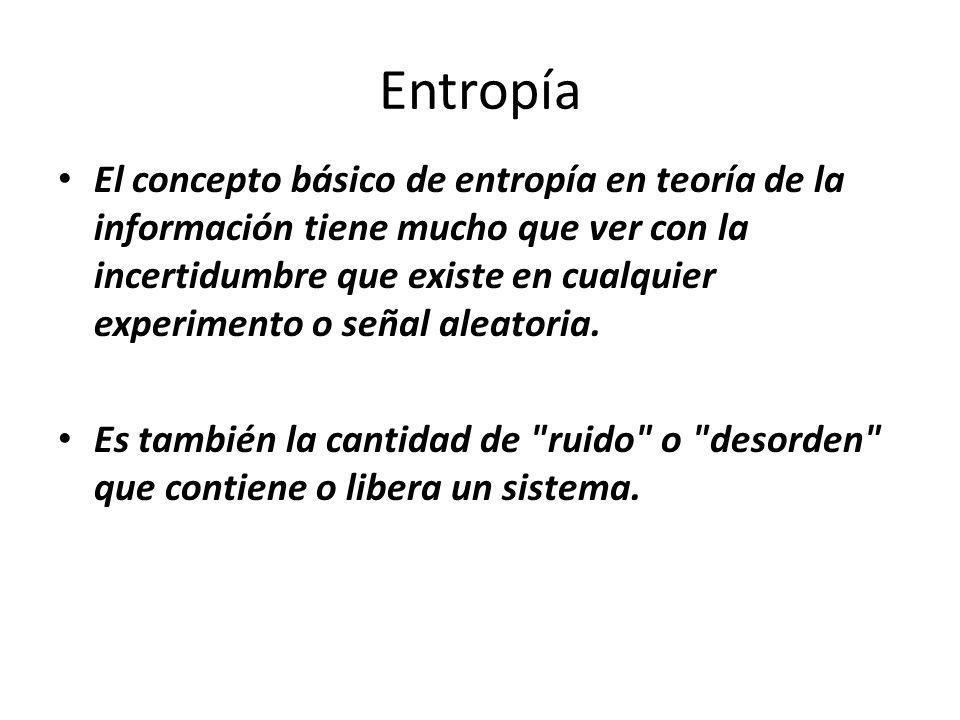 El concepto básico de entropía en teoría de la información tiene mucho que ver con la incertidumbre que existe en cualquier experimento o señal aleato