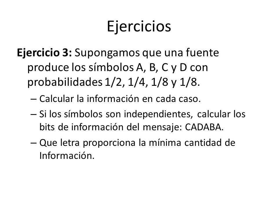 Ejercicios Ejercicio 3: Supongamos que una fuente produce los símbolos A, B, C y D con probabilidades 1/2, 1/4, 1/8 y 1/8. – Calcular la información e