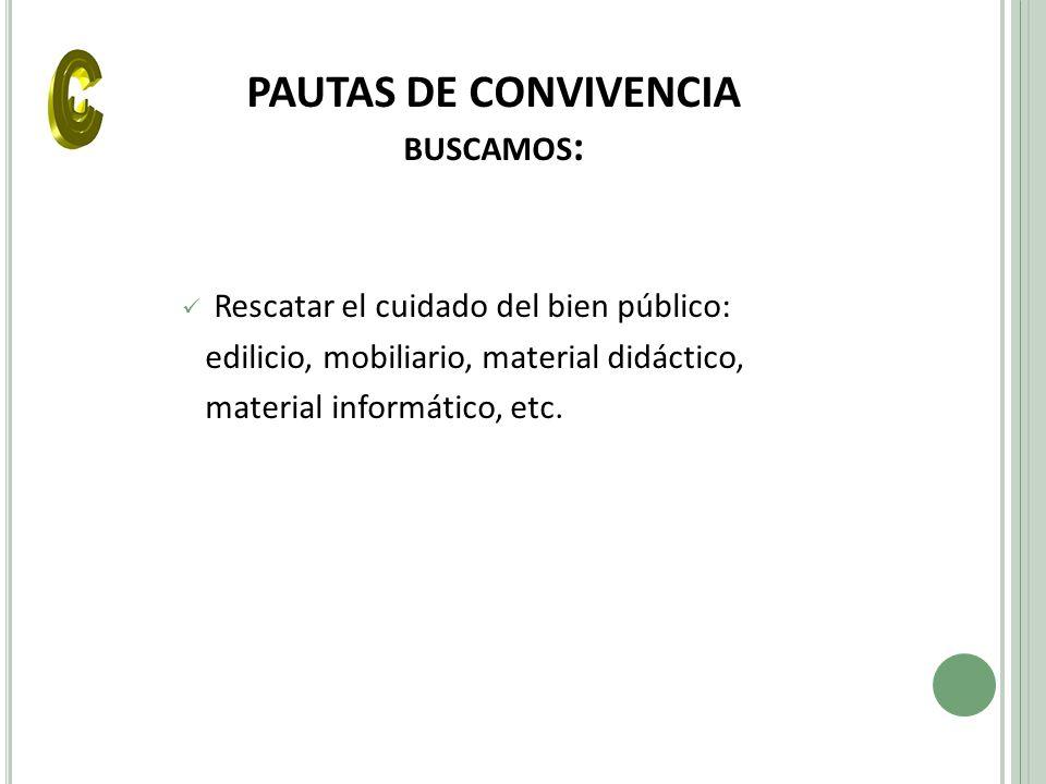 PAUTAS DE CONVIVENCIA BUSCAMOS : Rescatar el cuidado del bien público: edilicio, mobiliario, material didáctico, material informático, etc.