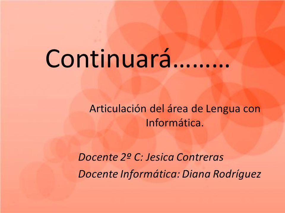 Continuará……… Articulación del área de Lengua con Informática. Docente 2º C: Jesica Contreras Docente Informática: Diana Rodríguez