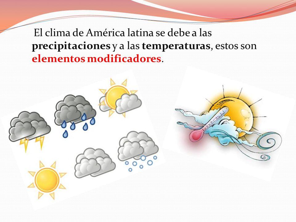 El clima de América latina se debe a las precipitaciones y a las temperaturas, estos son elementos modificadores.
