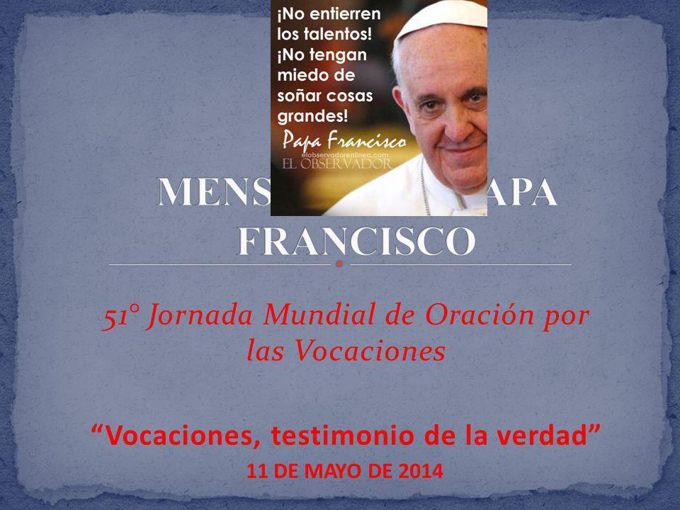 51° Jornada Mundial de Oración por las Vocaciones Vocaciones, testimonio de la verdad 11 DE MAYO DE 2014