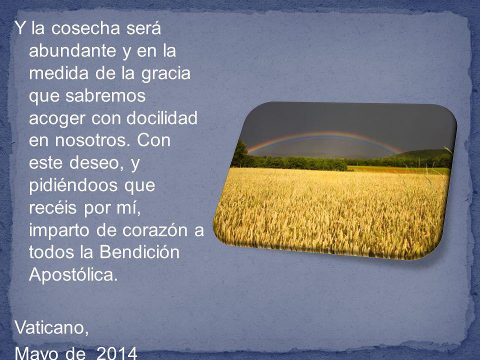 Y la cosecha será abundante y en la medida de la gracia que sabremos acoger con docilidad en nosotros.