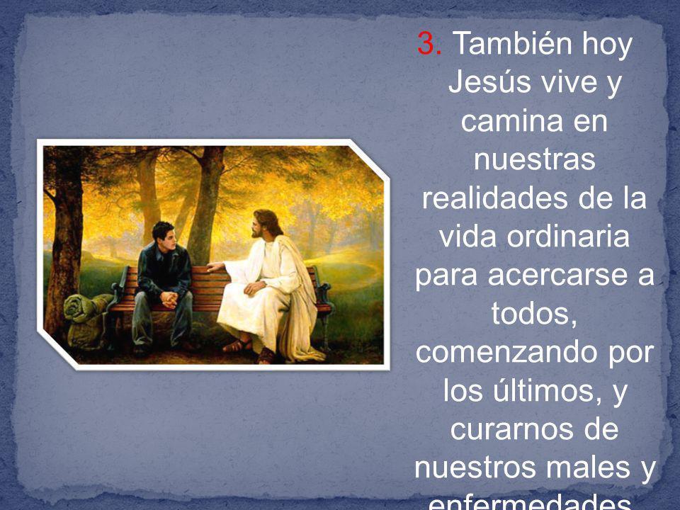 3. También hoy Jesús vive y camina en nuestras realidades de la vida ordinaria para acercarse a todos, comenzando por los últimos, y curarnos de nuest