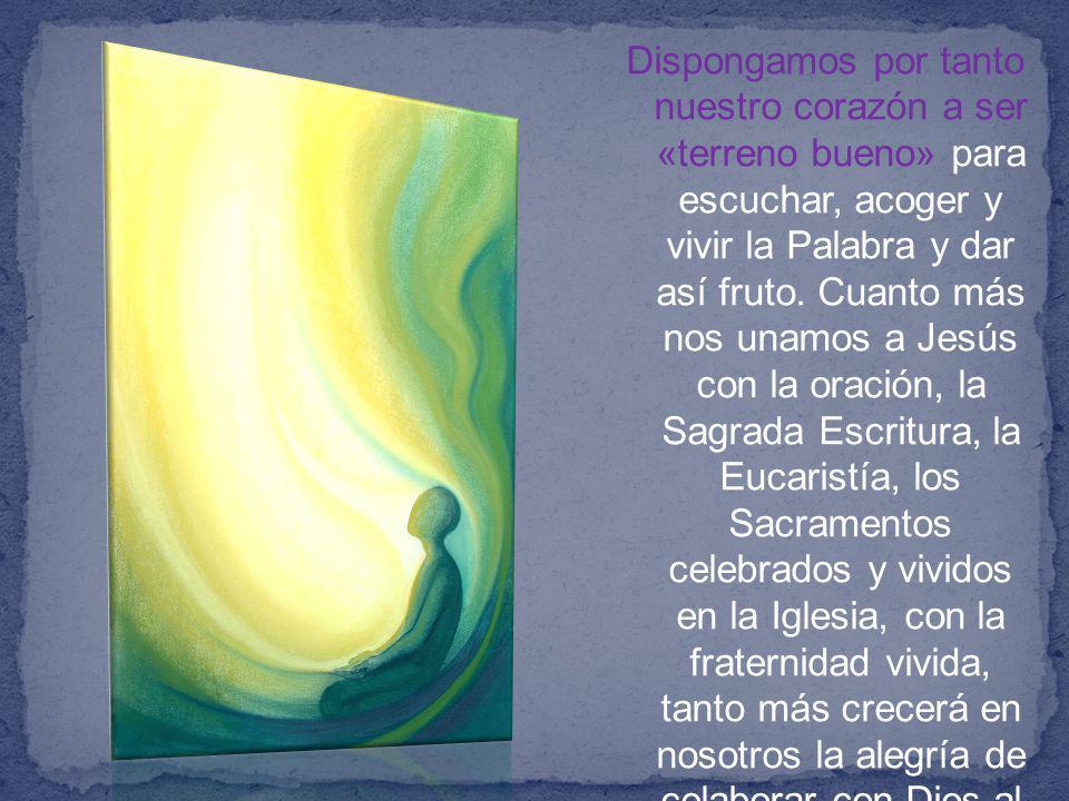 Dispongamos por tanto nuestro corazón a ser «terreno bueno» para escuchar, acoger y vivir la Palabra y dar así fruto.