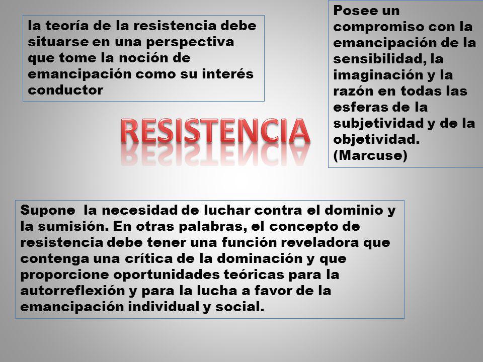 la teoría de la resistencia debe situarse en una perspectiva que tome la noción de emancipación como su interés conductor Posee un compromiso con la e