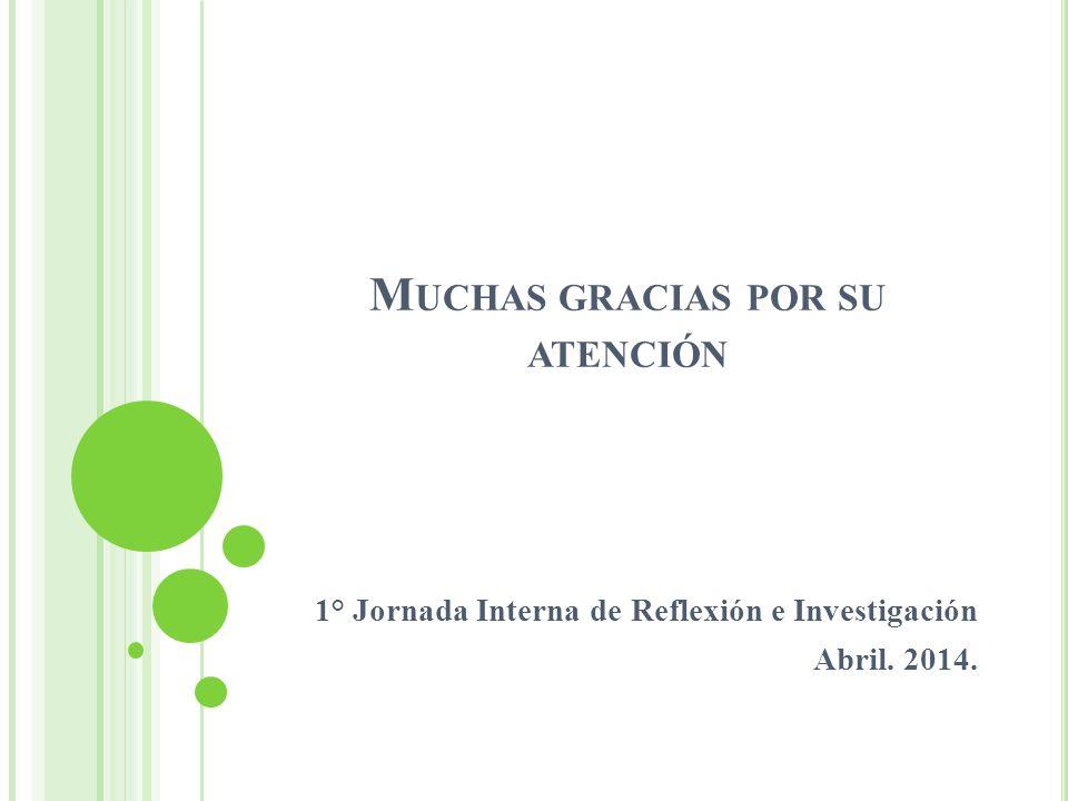 M UCHAS GRACIAS POR SU ATENCIÓN 1° Jornada Interna de Reflexión e Investigación Abril. 2014.