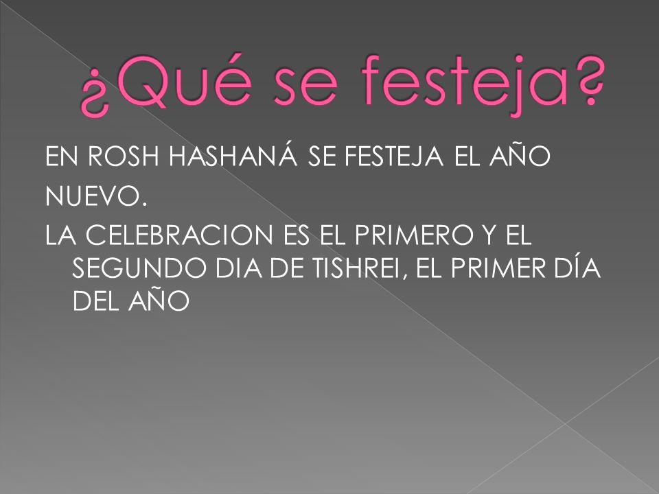 EN ROSH HASHANÁ SE FESTEJA EL AÑO NUEVO. LA CELEBRACION ES EL PRIMERO Y EL SEGUNDO DIA DE TISHREI, EL PRIMER DÍA DEL AÑO
