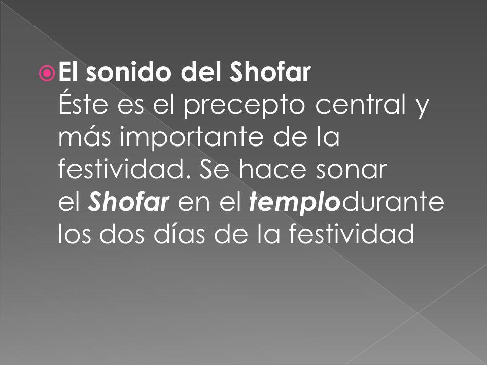 El sonido del Shofar Éste es el precepto central y más importante de la festividad. Se hace sonar el Shofar en el templo durante los dos días de la fe