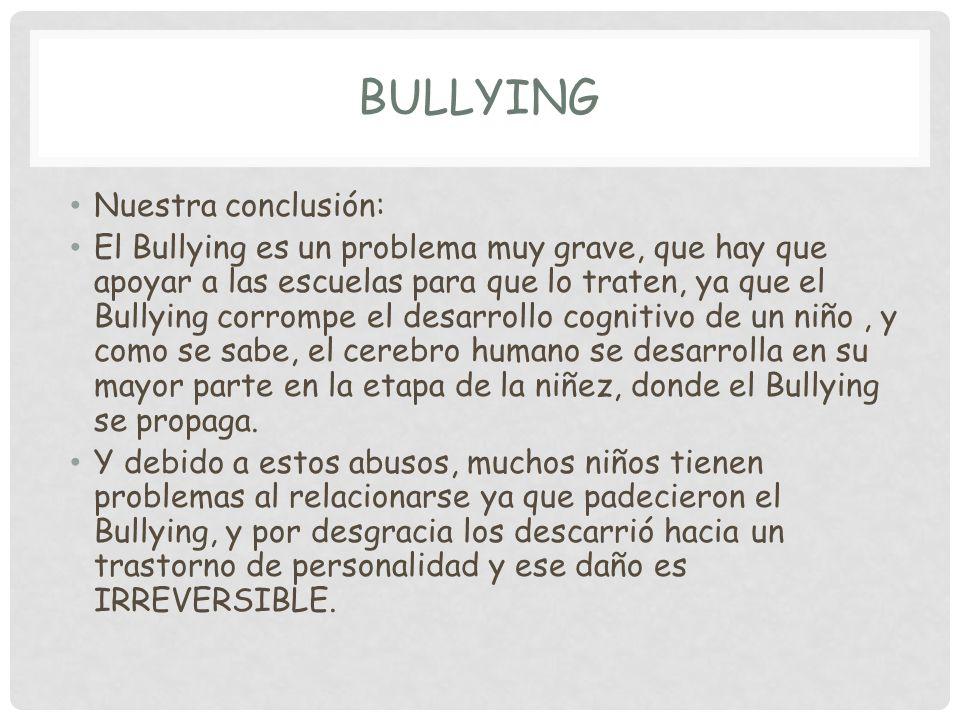 BULLYING Nuestra conclusión: El Bullying es un problema muy grave, que hay que apoyar a las escuelas para que lo traten, ya que el Bullying corrompe el desarrollo cognitivo de un niño, y como se sabe, el cerebro humano se desarrolla en su mayor parte en la etapa de la niñez, donde el Bullying se propaga.