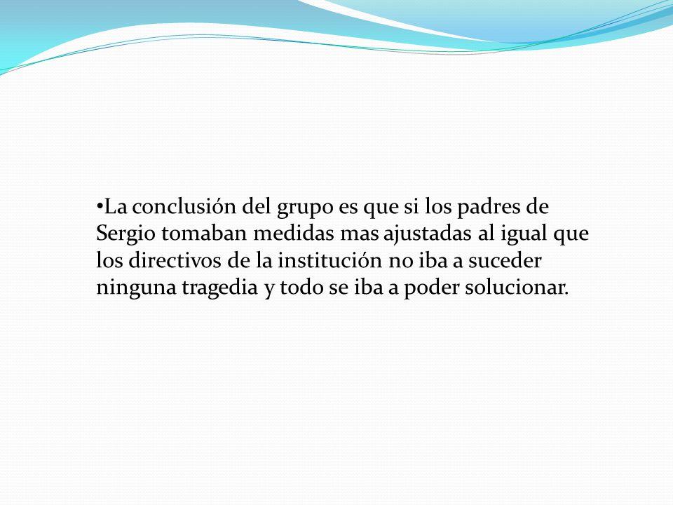 La conclusión del grupo es que si los padres de Sergio tomaban medidas mas ajustadas al igual que los directivos de la institución no iba a suceder ni