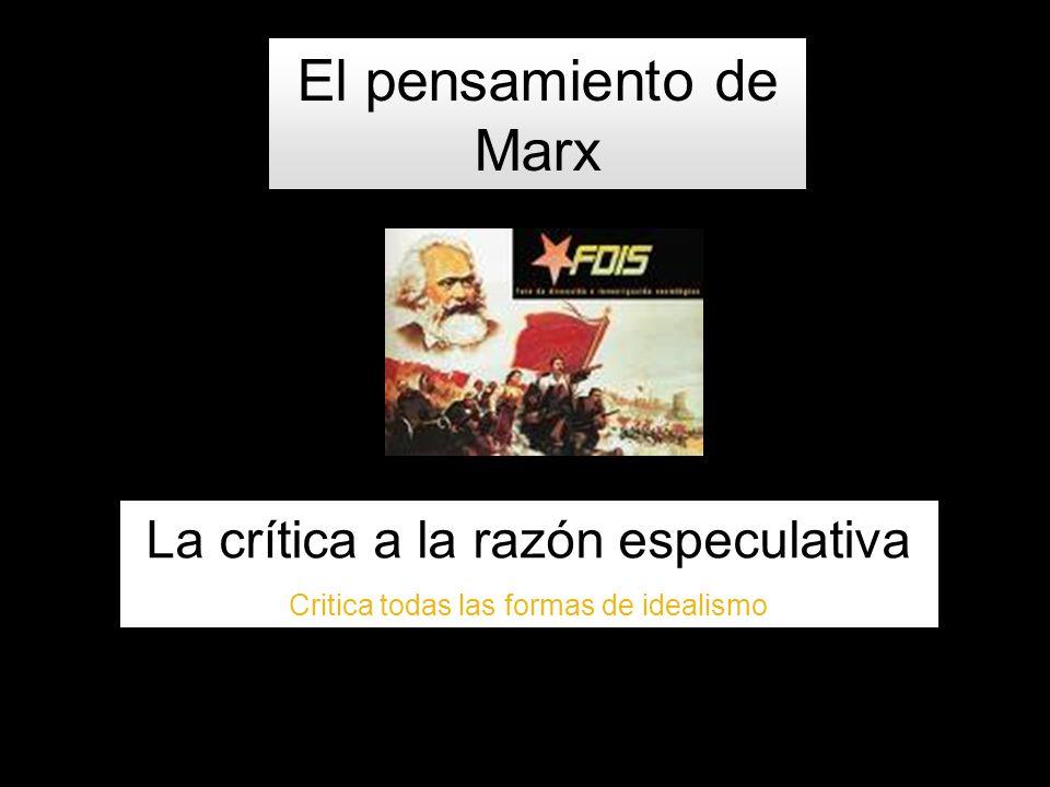 El pensamiento de Marx La crítica a la razón especulativa Critica todas las formas de idealismo