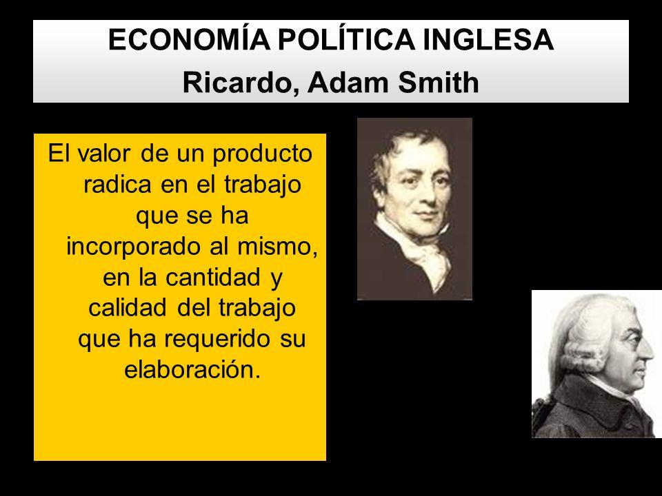 ECONOMÍA POLÍTICA INGLESA Ricardo, Adam Smith El valor de un producto radica en el trabajo que se ha incorporado al mismo, en la cantidad y calidad de