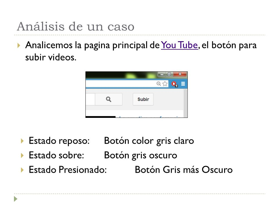 Análisis de un caso Analicemos la pagina principal de You Tube, el botón para subir videos.You Tube Estado reposo: Botón color gris claro Estado sobre
