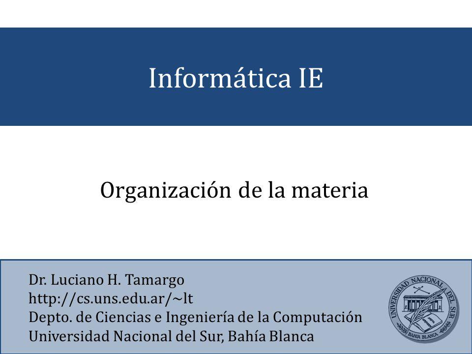 Informática IE Dr. Luciano H. Tamargo http://cs.uns.edu.ar/~lt Depto. de Ciencias e Ingeniería de la Computación Universidad Nacional del Sur, Bahía B