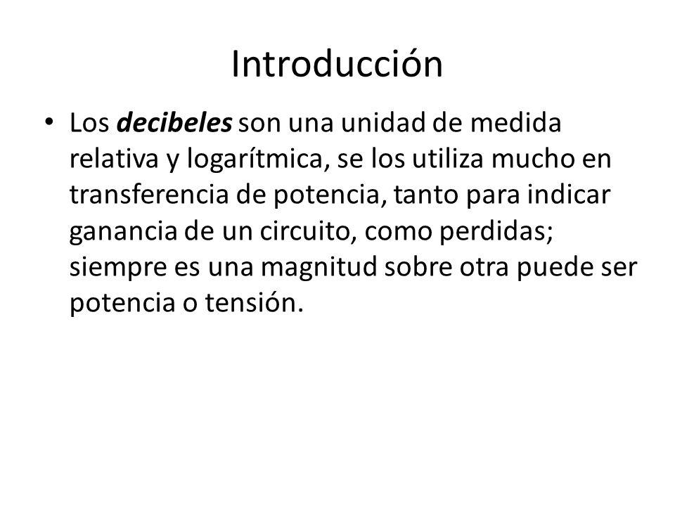 Introducción Los decibeles son una unidad de medida relativa y logarítmica, se los utiliza mucho en transferencia de potencia, tanto para indicar gana