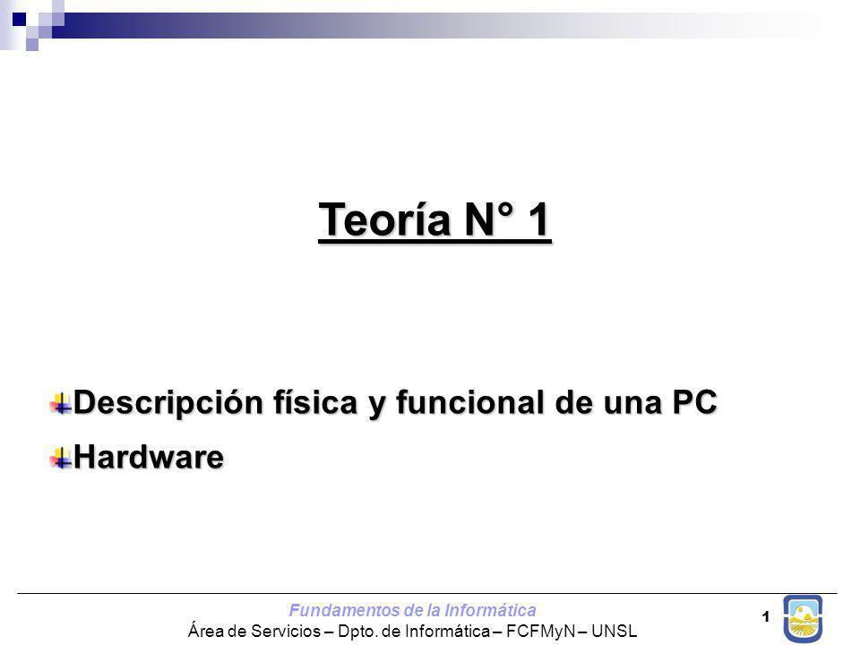 Fundamentos de la Informática Área de Servicios – Dpto. de Informática – FCFMyN – UNSL 1 Teoría N° 1 Descripción física y funcional de una PC Hardware