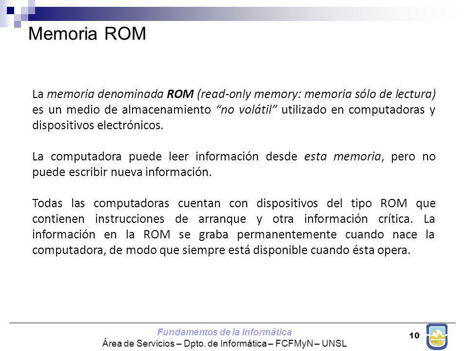 Fundamentos de la Informática Área de Servicios – Dpto. de Informática – FCFMyN – UNSL 10 La memoria denominada ROM (read-only memory: memoria sólo de