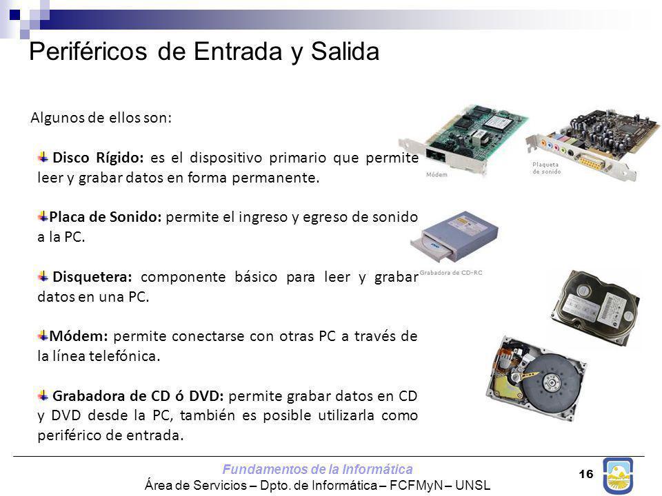 Fundamentos de la Informática Área de Servicios – Dpto. de Informática – FCFMyN – UNSL 16 Periféricos de Entrada y Salida Algunos de ellos son: Disco