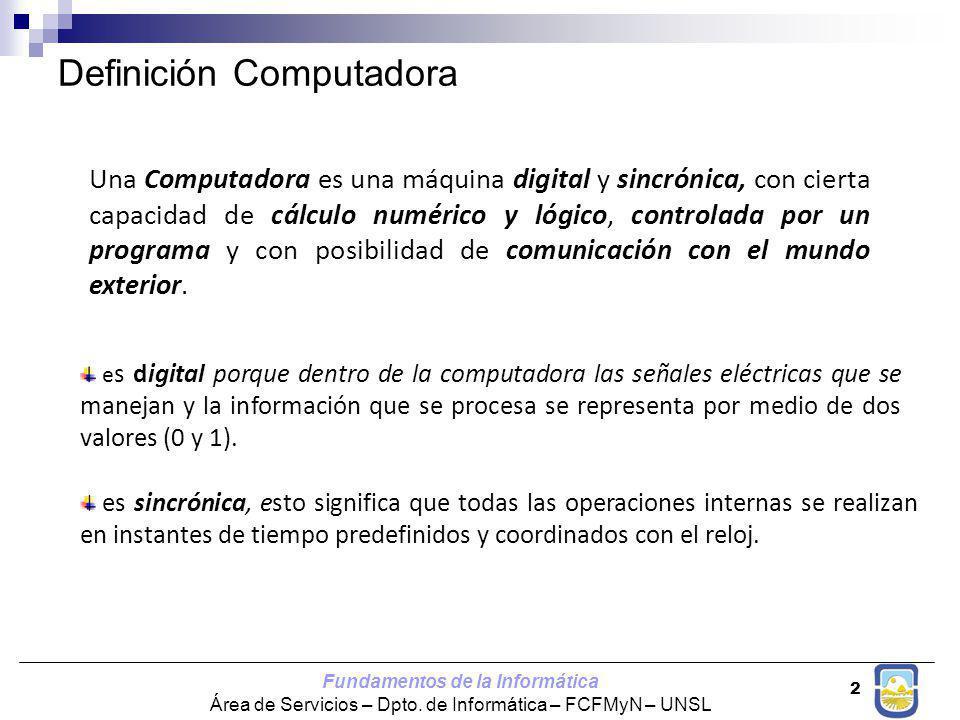 Fundamentos de la Informática Área de Servicios – Dpto. de Informática – FCFMyN – UNSL 2 Definición Computadora Una Computadora es una máquina digital