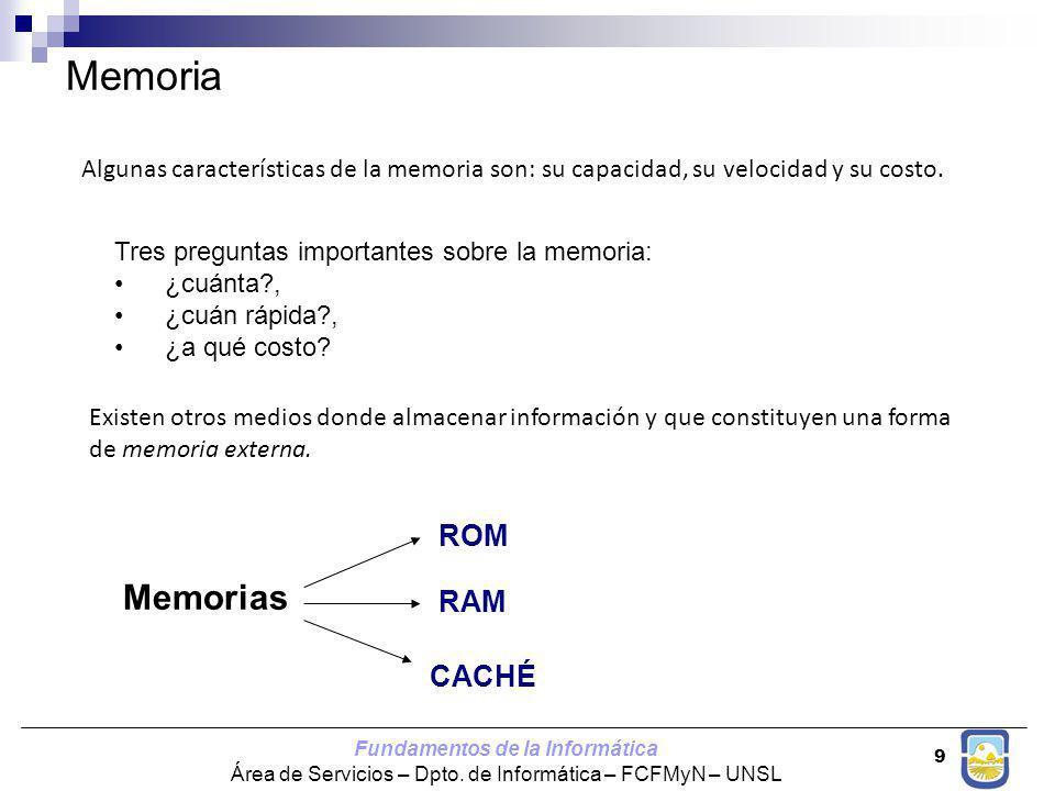 Fundamentos de la Informática Área de Servicios – Dpto. de Informática – FCFMyN – UNSL 9 Memoria Existen otros medios donde almacenar información y qu