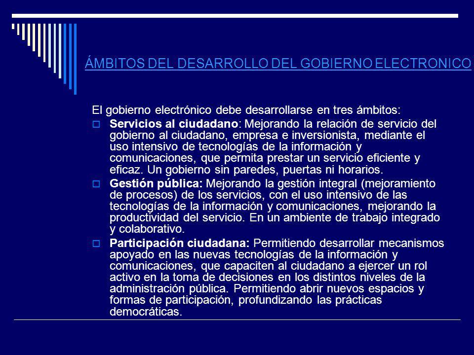 ÁMBITOS DEL DESARROLLO DEL GOBIERNO ELECTRONICO El gobierno electrónico debe desarrollarse en tres ámbitos: Servicios al ciudadano: Mejorando la relac