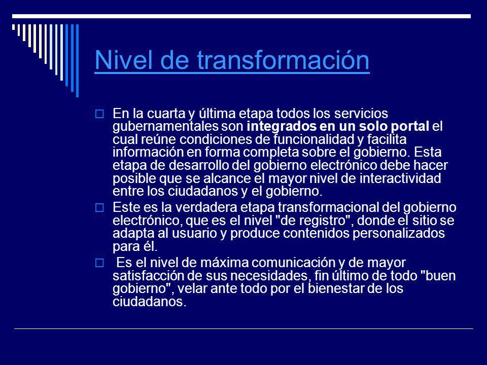 Nivel de transformación En la cuarta y última etapa todos los servicios gubernamentales son integrados en un solo portal el cual reúne condiciones de