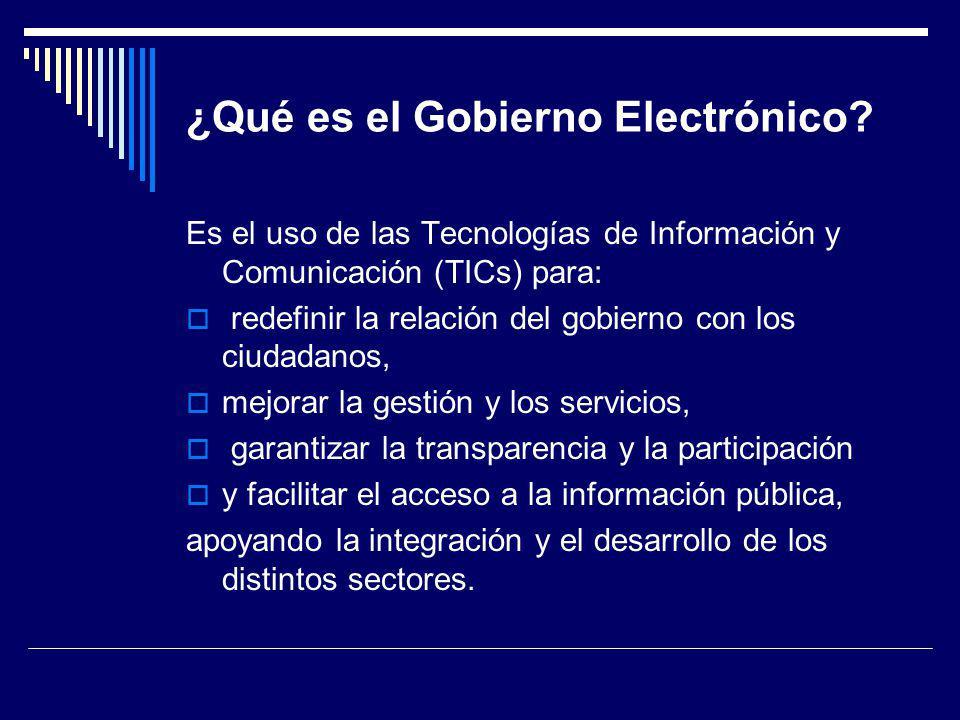 ¿Qué es el Gobierno Electrónico? Es el uso de las Tecnologías de Información y Comunicación (TICs) para: redefinir la relación del gobierno con los ci