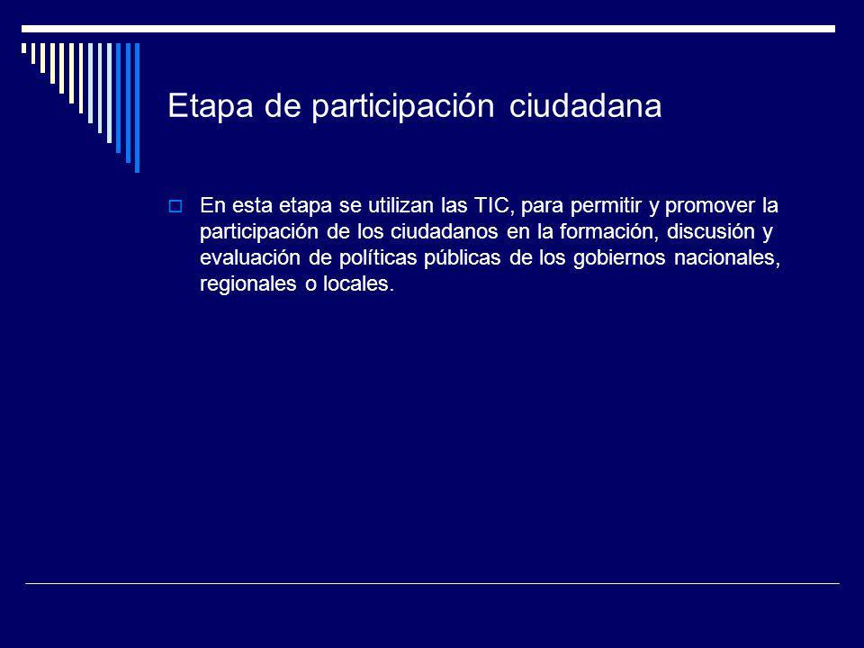 Etapa de participación ciudadana En esta etapa se utilizan las TIC, para permitir y promover la participación de los ciudadanos en la formación, discu