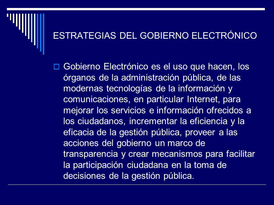 ESTRATEGIAS DEL GOBIERNO ELECTRÓNICO Gobierno Electrónico es el uso que hacen, los órganos de la administración pública, de las modernas tecnologías d