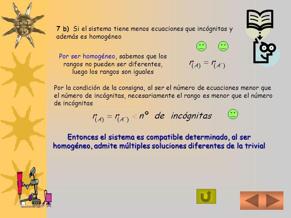 7) a) ¿ Cuántas soluciones tiene un sistema cuyo número de ecuaciones es menor que el de incógnitas ? ¿ Porqué ?. b) ¿ Qué puede decir de un sistema c