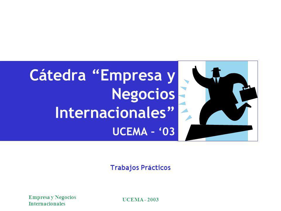 Empresa y Negocios Internacionales UCEMA - 2003 Cátedra Empresa y Negocios Internacionales UCEMA – 03 Trabajos Prácticos